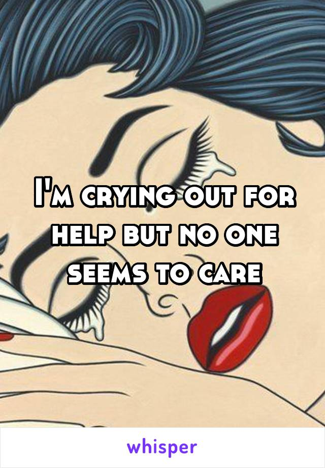 I'm crying out for help but no one seems to care