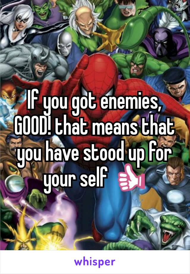 If you got enemies, GOOD! that means that you have stood up for your self 👍