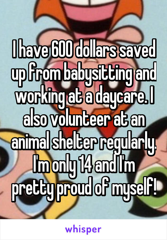 I have 600 dollars saved up from babysitting and working at a daycare. I also volunteer at an animal shelter regularly. I'm only 14 and I'm pretty proud of myself!
