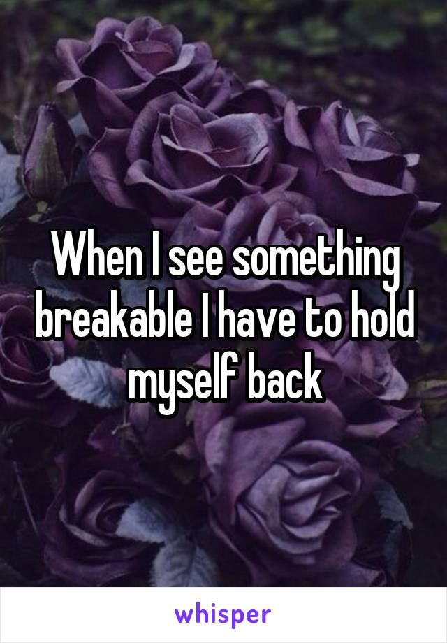 When I see something breakable I have to hold myself back