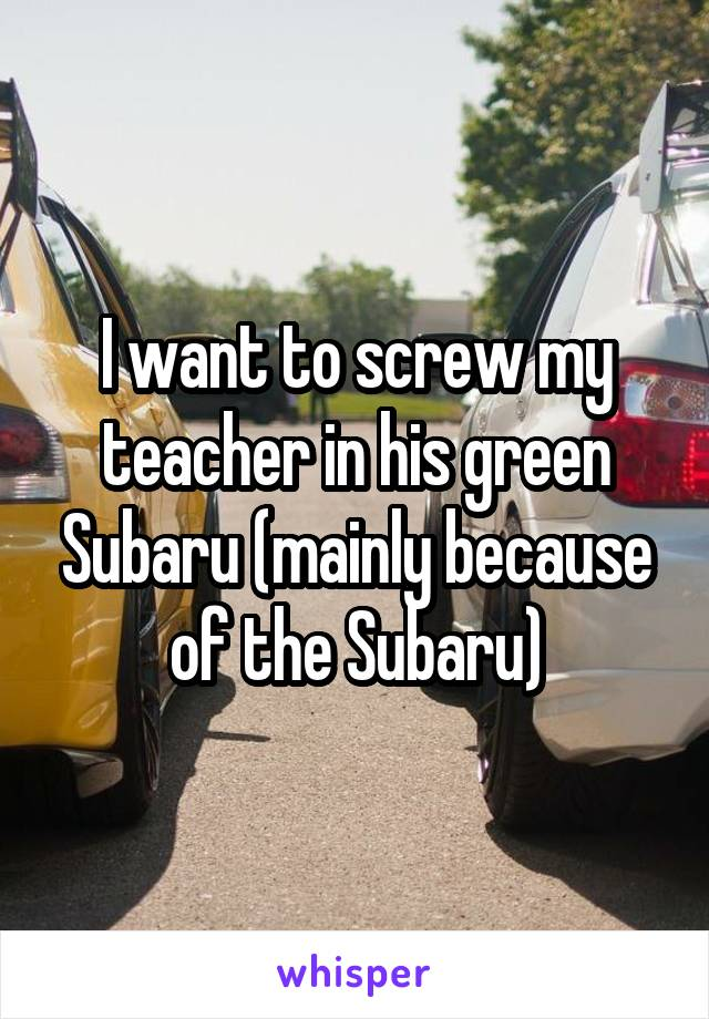 I want to screw my teacher in his green Subaru (mainly because of the Subaru)