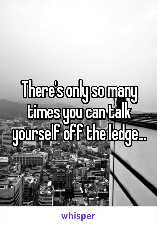 There's only so many times you can talk yourself off the ledge...