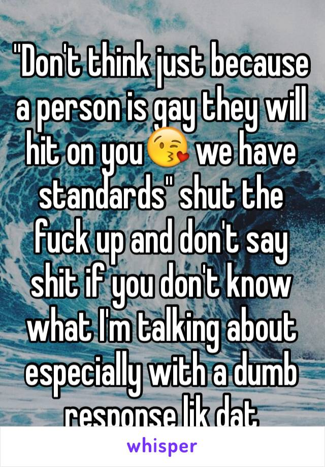 """Don't think just because a person is gay they will hit on you😘 we have standards"" shut the fuck up and don't say shit if you don't know what I'm talking about especially with a dumb response lik dat"
