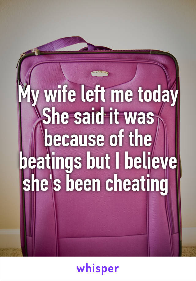 My wife left me today She said it was because of the beatings but I believe she's been cheating