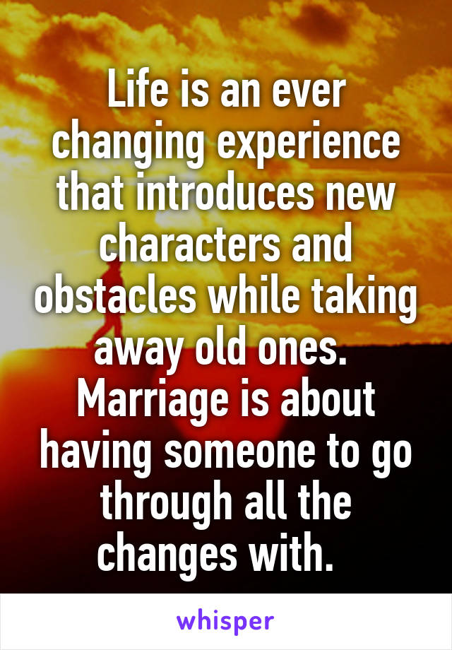 Life is an ever changing experience that introduces new characters and obstacles while taking away old ones.  Marriage is about having someone to go through all the changes with.
