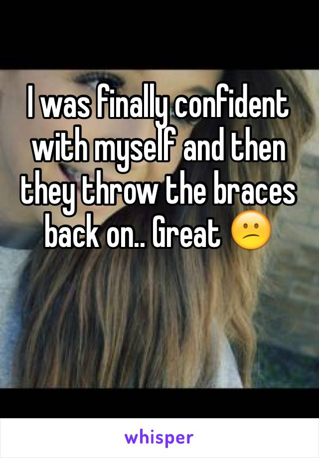 I was finally confident with myself and then they throw the braces back on.. Great 😕