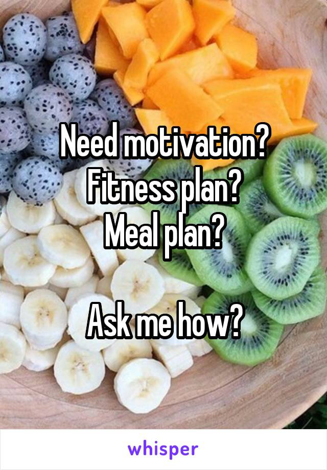 Need motivation? Fitness plan? Meal plan?  Ask me how?