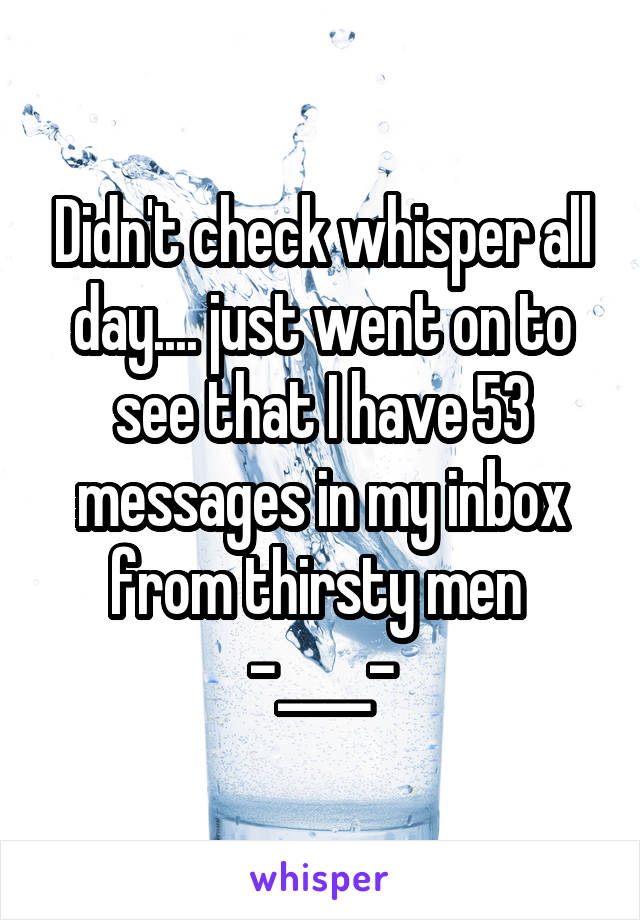 Didn't check whisper all day.... just went on to see that I have 53 messages in my inbox from thirsty men  -____-