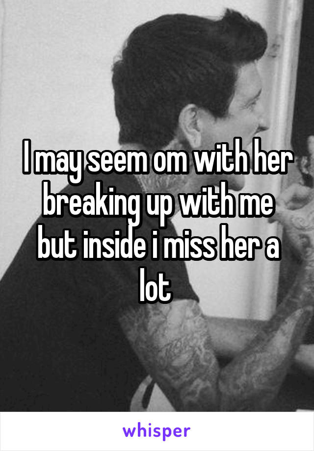 I may seem om with her breaking up with me but inside i miss her a lot