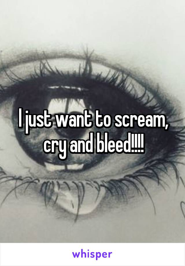 I just want to scream, cry and bleed!!!!
