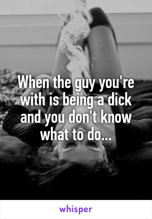When the guy you're with is being a dick and you don't know what to do...