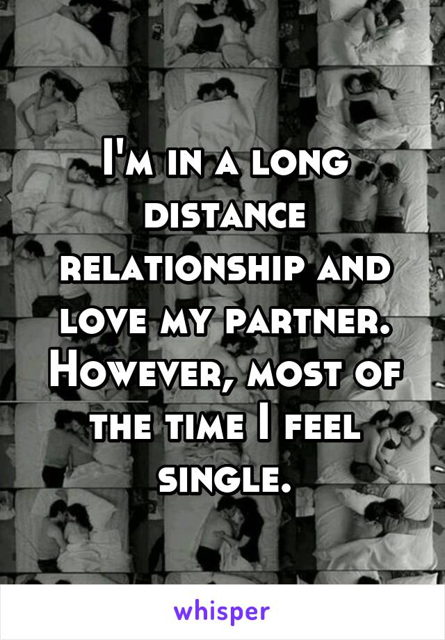 I'm in a long distance relationship and love my partner. However, most of the time I feel single.