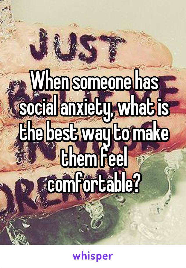 When someone has social anxiety, what is the best way to make them feel comfortable?