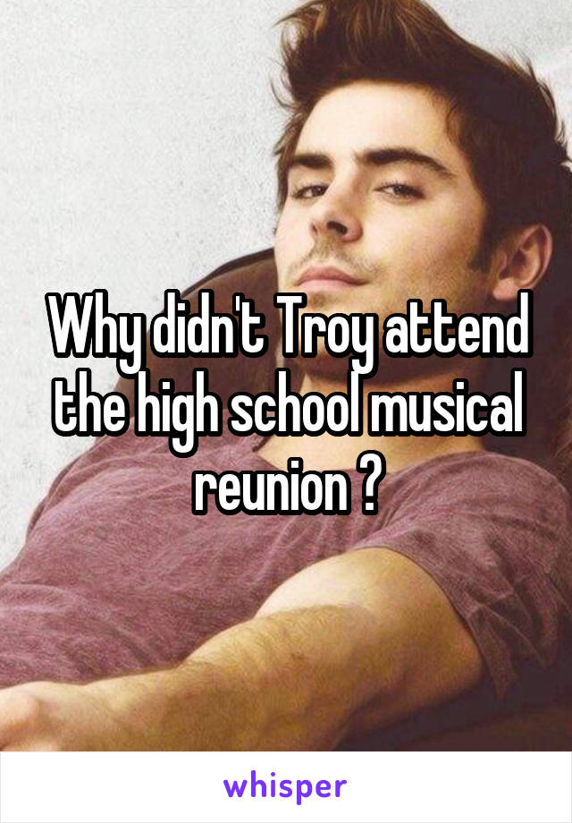 Why didn't Troy attend the high school musical reunion ?