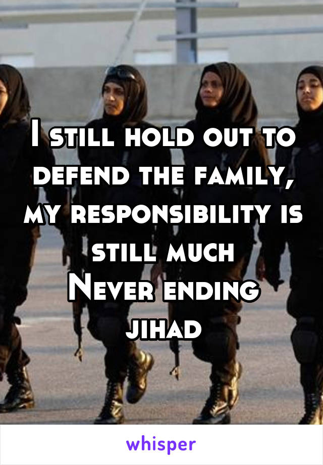 I still hold out to defend the family, my responsibility is still much Never ending jihad