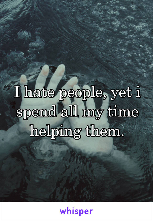 I hate people, yet i spend all my time helping them.