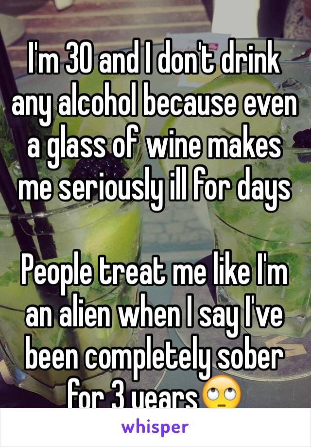 I'm 30 and I don't drink any alcohol because even a glass of wine makes me seriously ill for days  People treat me like I'm an alien when I say I've been completely sober for 3 years🙄