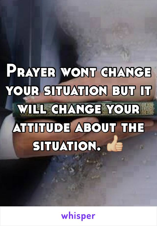 Prayer wont change your situation but it will change your attitude about the situation. 👍🏼
