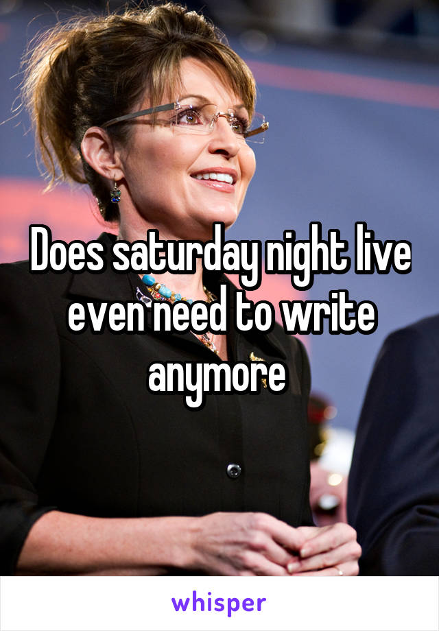 Does saturday night live even need to write anymore