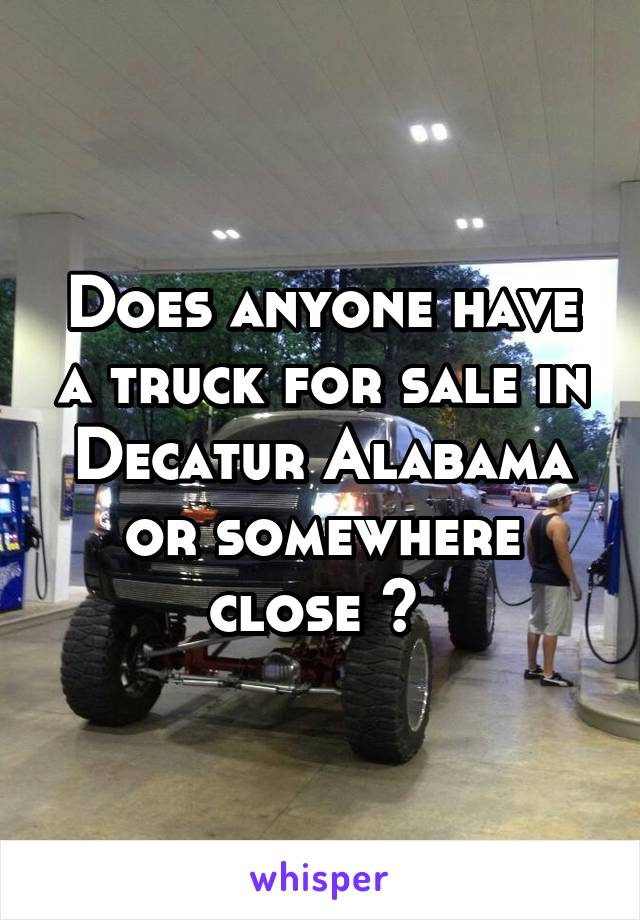 Does anyone have a truck for sale in Decatur Alabama or somewhere close ?