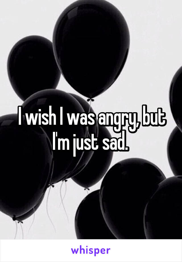 I wish I was angry, but I'm just sad.