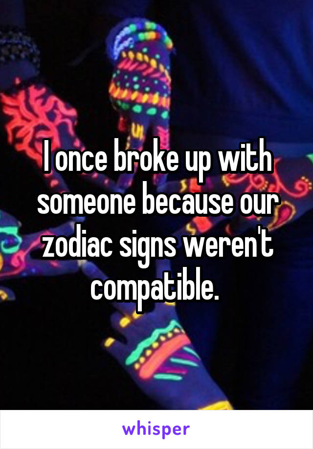 I once broke up with someone because our zodiac signs weren't compatible.