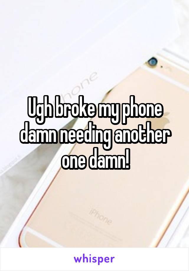 Ugh broke my phone damn needing another one damn!