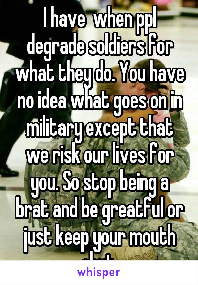 I have  when ppl degrade soldiers for what they do. You have no idea what goes on in military except that we risk our lives for you. So stop being a brat and be greatful or just keep your mouth shut