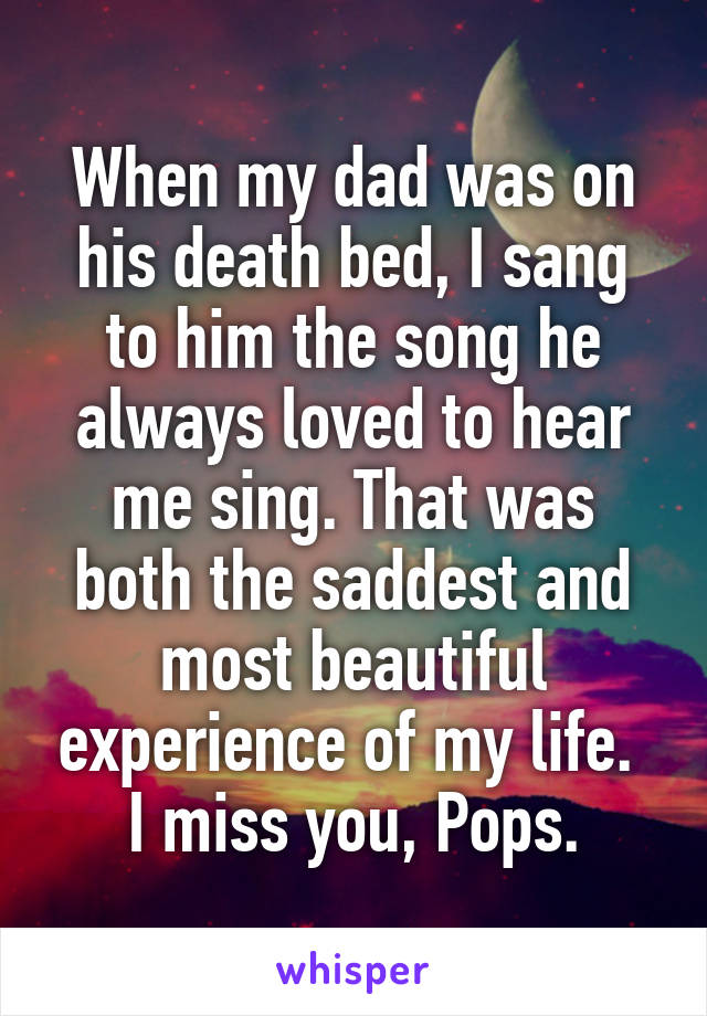 When my dad was on his death bed, I sang to him the song he always loved to hear me sing. That was both the saddest and most beautiful experience of my life.  I miss you, Pops.