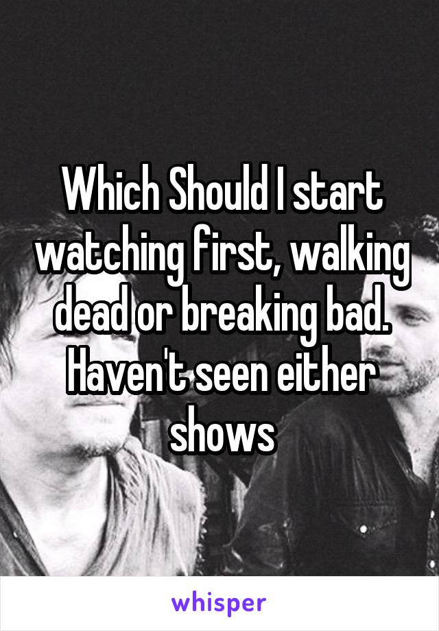 Which Should I start watching first, walking dead or breaking bad. Haven't seen either shows