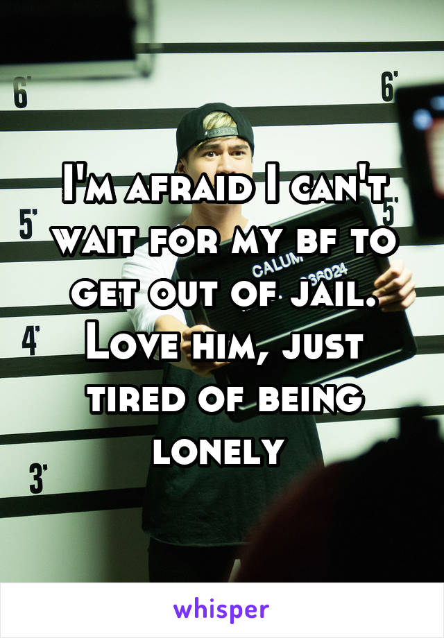 I'm afraid I can't wait for my bf to get out of jail. Love him, just tired of being lonely
