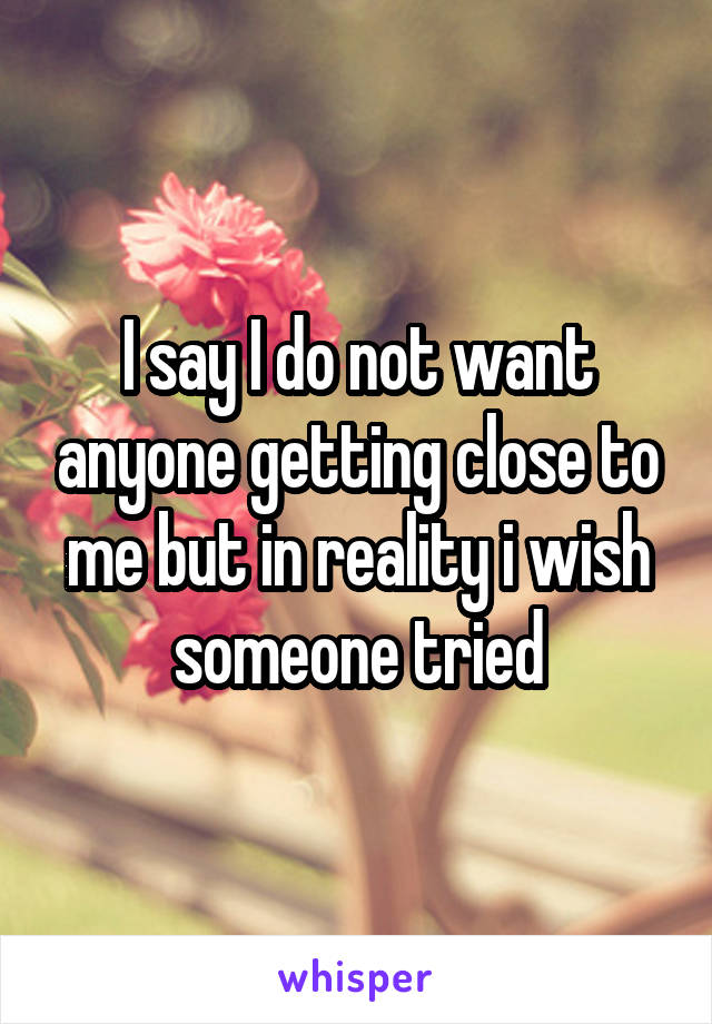 I say I do not want anyone getting close to me but in reality i wish someone tried