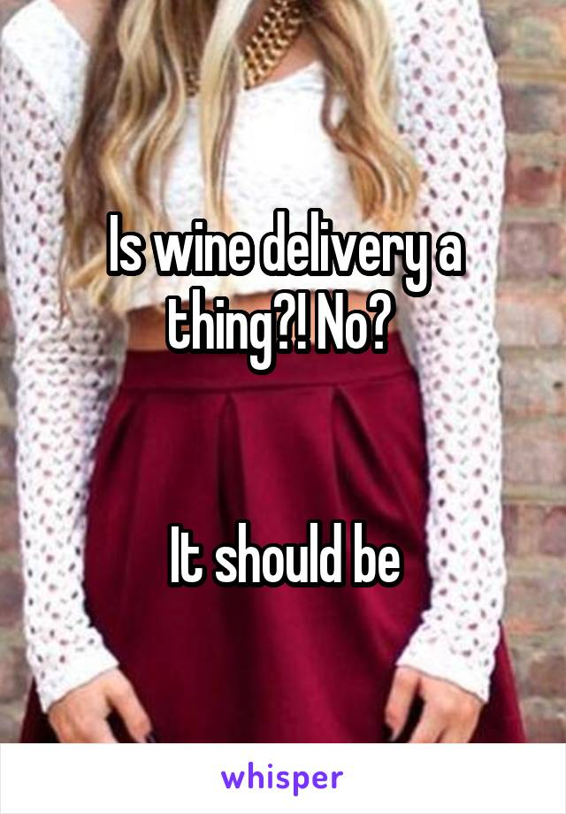 Is wine delivery a thing?! No?    It should be