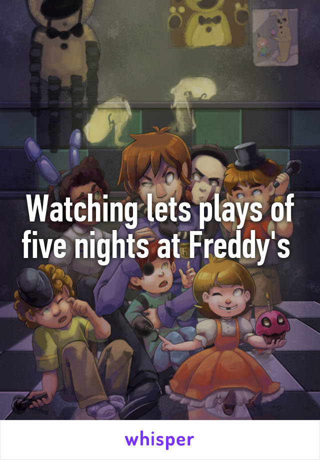 Watching lets plays of five nights at Freddy's