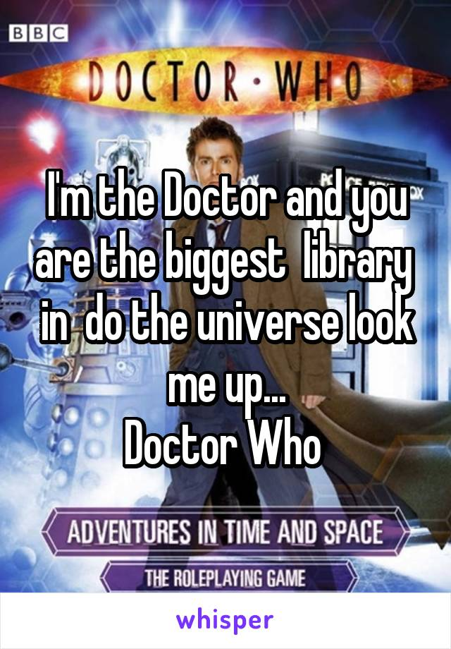 I'm the Doctor and you are the biggest  library  in  do the universe look me up... Doctor Who