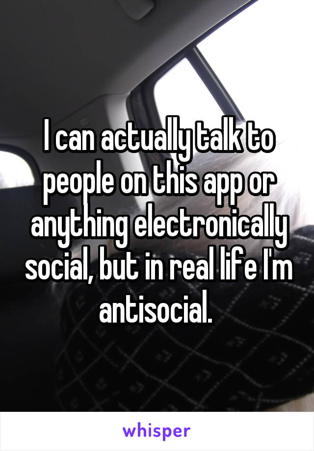 I can actually talk to people on this app or anything electronically social, but in real life I'm antisocial.