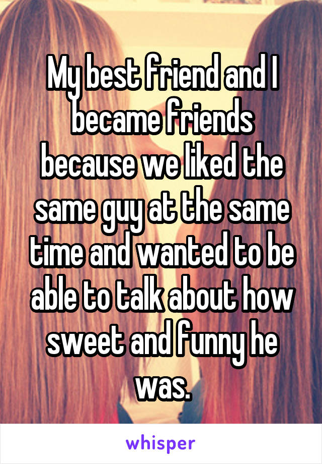 My best friend and I became friends because we liked the same guy at the same time and wanted to be able to talk about how sweet and funny he was.