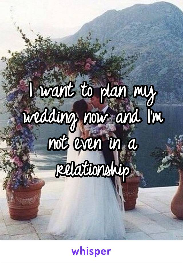 I want to plan my wedding now and I'm not even in a relationship