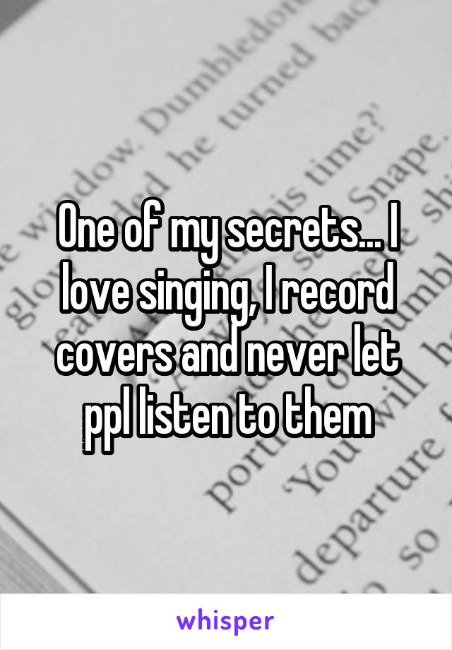 One of my secrets... I love singing, I record covers and never let ppl listen to them