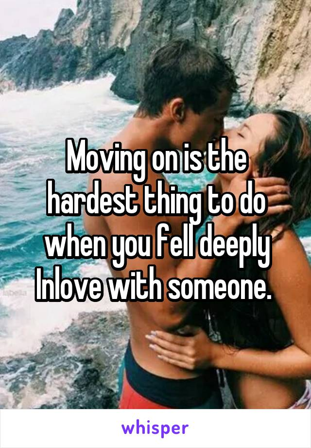 Moving on is the hardest thing to do when you fell deeply Inlove with someone.
