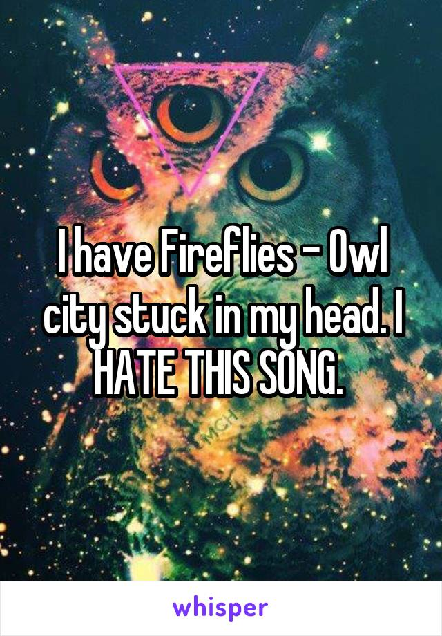 I have Fireflies - Owl city stuck in my head. I HATE THIS SONG.
