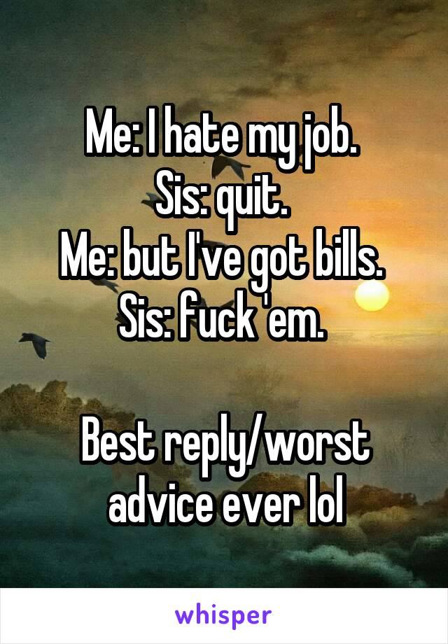 Me: I hate my job.  Sis: quit.  Me: but I've got bills.  Sis: fuck 'em.   Best reply/worst advice ever lol