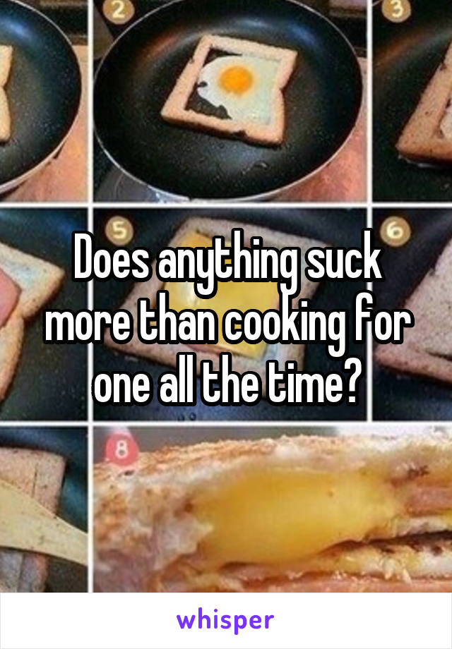 Does anything suck more than cooking for one all the time?