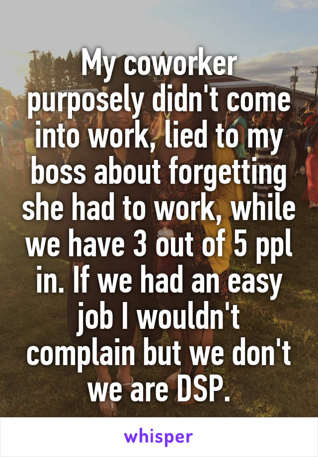 My coworker purposely didn't come into work, lied to my boss about forgetting she had to work, while we have 3 out of 5 ppl in. If we had an easy job I wouldn't complain but we don't we are DSP.