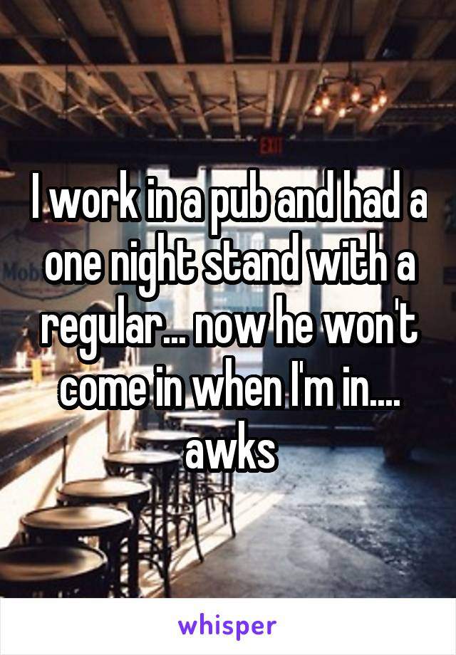 I work in a pub and had a one night stand with a regular... now he won't come in when I'm in.... awks