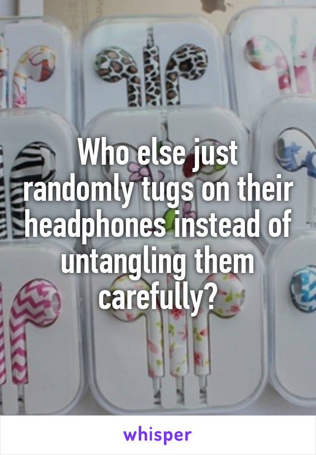 Who else just randomly tugs on their headphones instead of untangling them carefully?