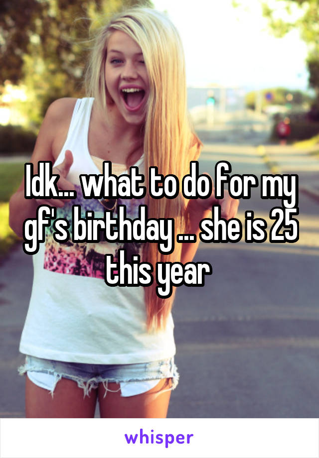Idk... what to do for my gf's birthday ... she is 25 this year