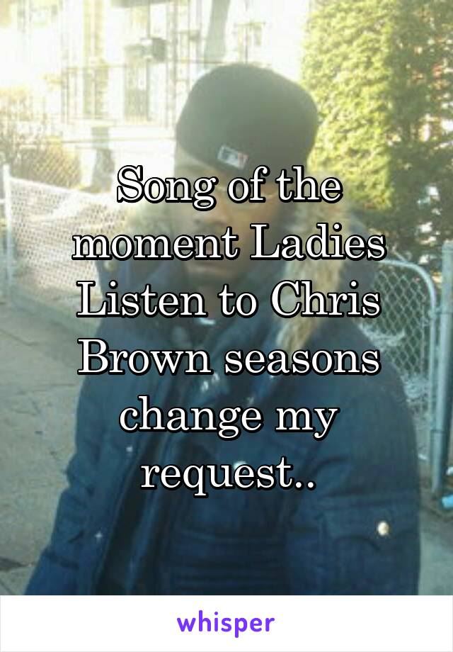 Song of the moment Ladies Listen to Chris Brown seasons change my request..