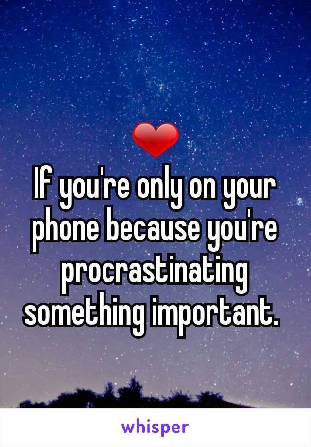 ❤ If you're only on your phone because you're procrastinating something important.