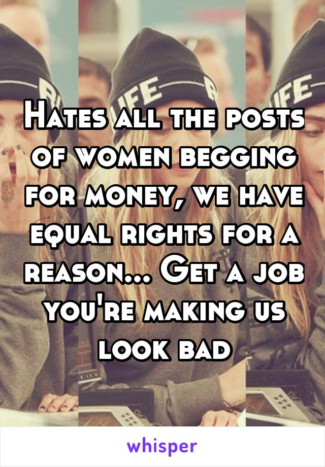 Hates all the posts of women begging for money, we have equal rights for a reason... Get a job you're making us look bad